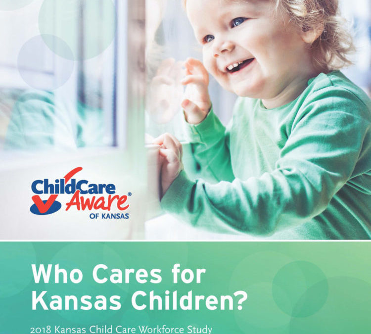 Who Cares for Kansas Children? 2018 Kansas Child Care Workforce Study and State Child Care Profile